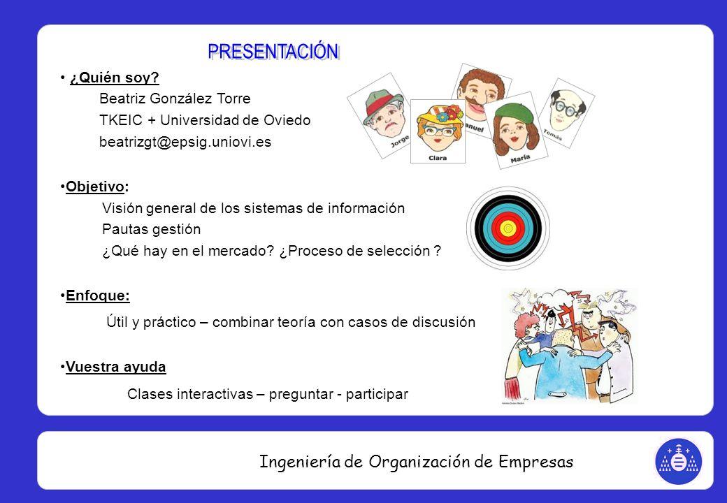 Ingeniería de Organización de Empresas ¿Quién soy? Beatriz González Torre TKEIC + Universidad de Oviedo beatrizgt@epsig.uniovi.es Objetivo: Visión gen