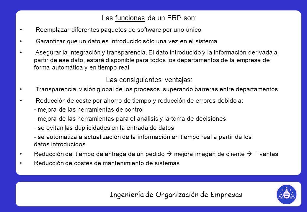 Ingeniería de Organización de Empresas Las funciones de un ERP son: Reemplazar diferentes paquetes de software por uno único Garantizar que un dato es