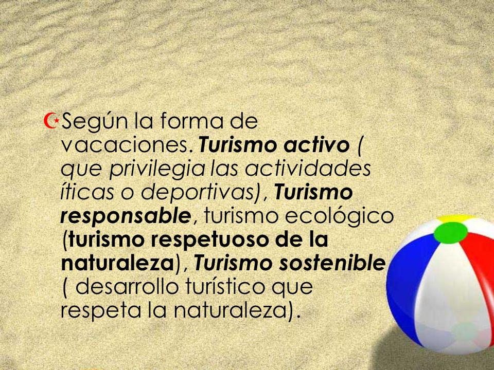 ZSegún la forma de vacaciones. Turismo activo ( que privilegia las actividades íticas o deportivas), Turismo responsable, turismo ecológico ( turismo
