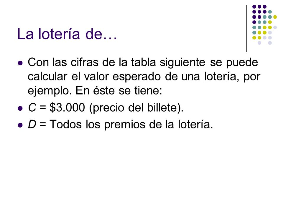 La lotería de… Con las cifras de la tabla siguiente se puede calcular el valor esperado de una lotería, por ejemplo. En éste se tiene: C = $3.000 (pre