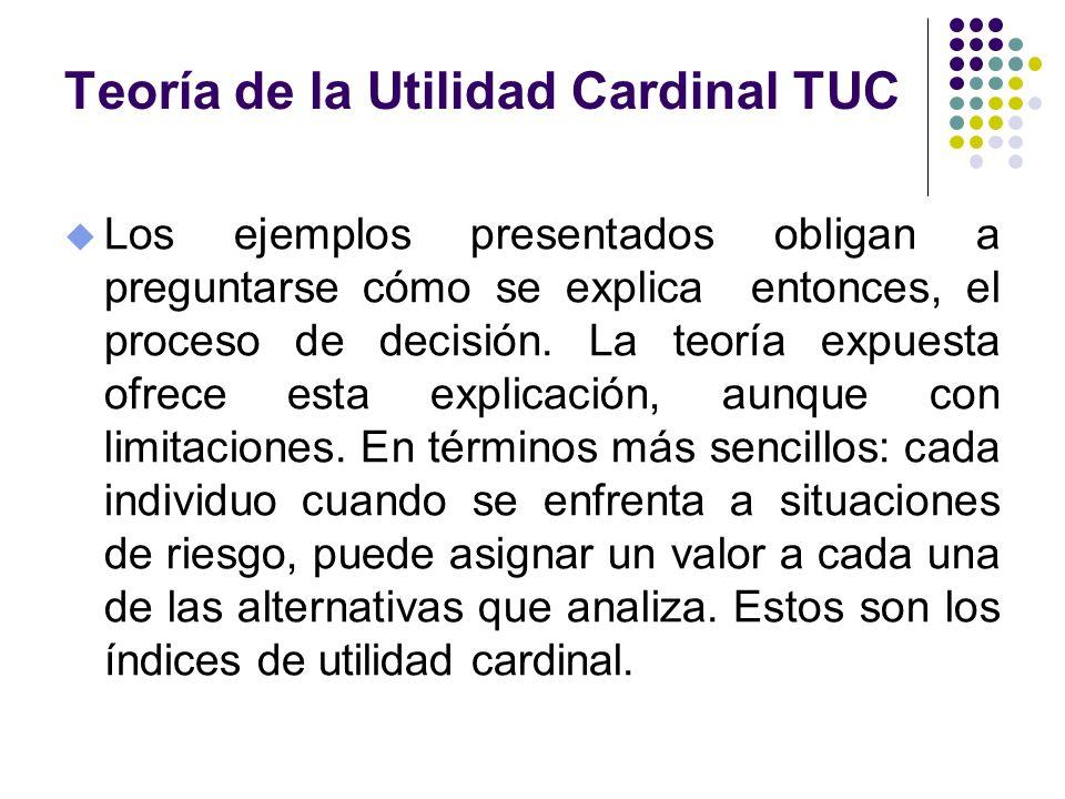 Teoría de la Utilidad Cardinal TUC u Los ejemplos presentados obligan a preguntarse cómo se explica entonces, el proceso de decisión. La teoría expues