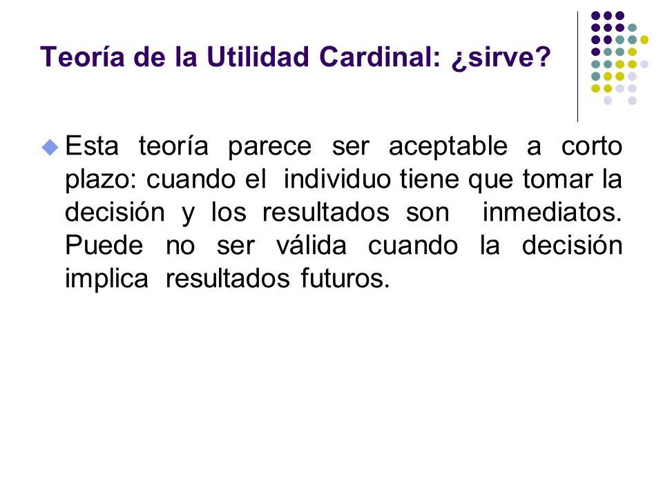 Teoría de la Utilidad Cardinal: ¿sirve? u Esta teoría parece ser aceptable a corto plazo: cuando el individuo tiene que tomar la decisión y los result