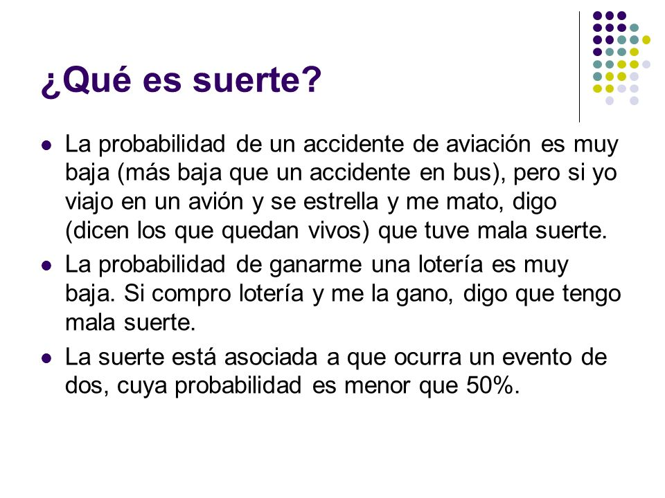 ¿Qué es suerte? La probabilidad de un accidente de aviación es muy baja (más baja que un accidente en bus), pero si yo viajo en un avión y se estrella