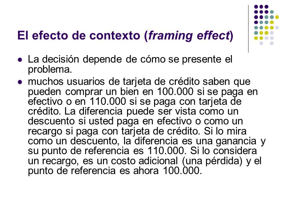 El efecto de contexto (framing effect) La decisión depende de cómo se presente el problema. muchos usuarios de tarjeta de crédito saben que pueden com