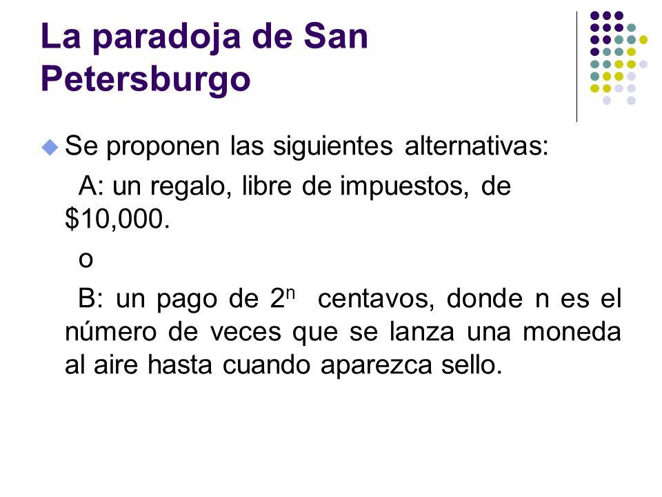 La paradoja de San Petersburgo u Se proponen las siguientes alternativas: A: un regalo, libre de impuestos, de $10,000. o B: un pago de 2 n centavos,