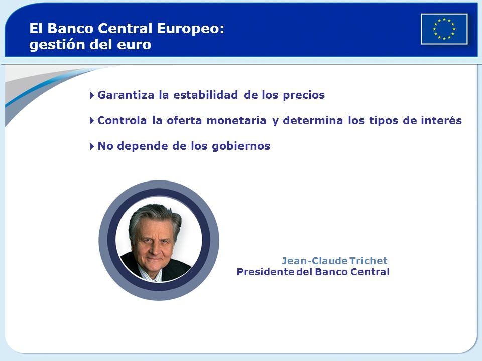 Garantiza la estabilidad de los precios Controla la oferta monetaria y determina los tipos de interés No depende de los gobiernos El Banco Central Europeo: gestión del euro Jean-Claude Trichet Presidente del Banco Central