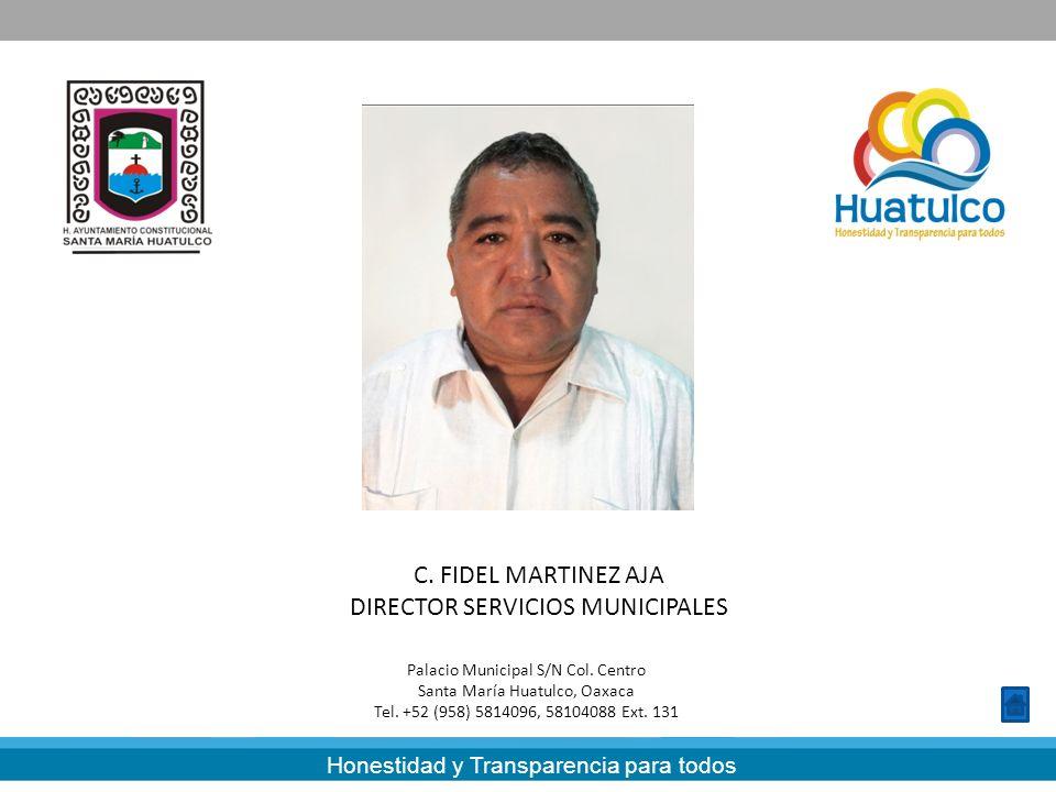 Honestidad y Transparencia para todos C. FIDEL MARTINEZ AJA DIRECTOR SERVICIOS MUNICIPALES Palacio Municipal S/N Col. Centro Santa María Huatulco, Oax