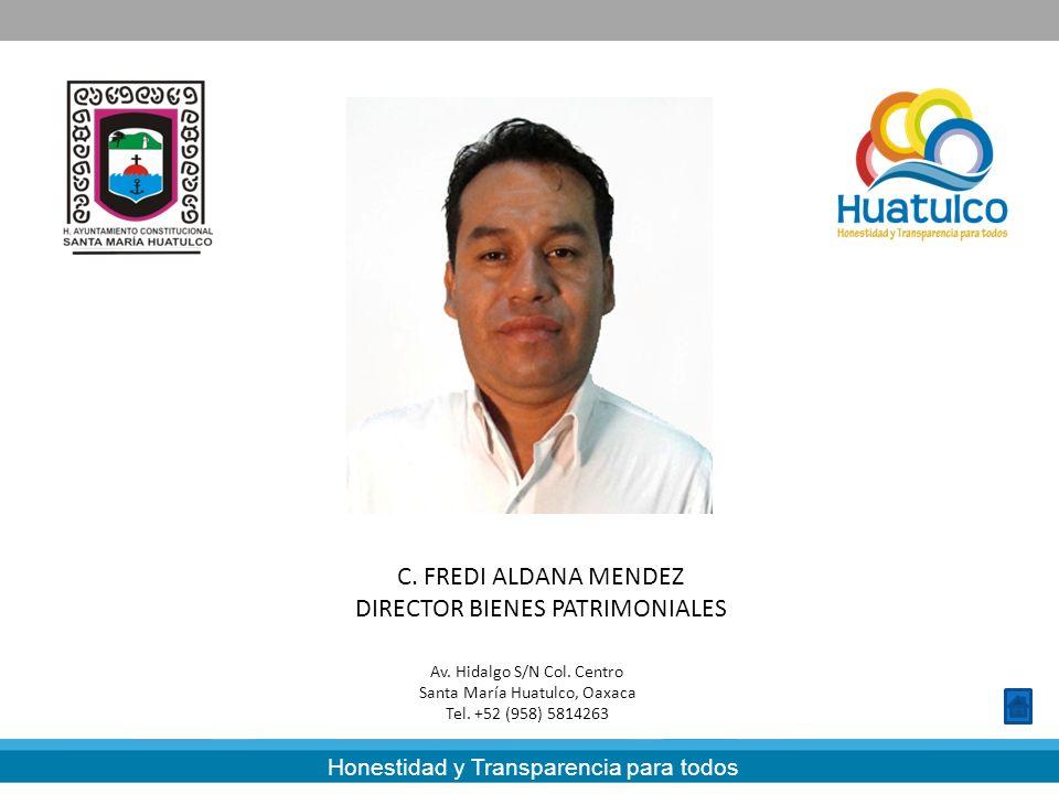 Honestidad y Transparencia para todos C. FREDI ALDANA MENDEZ DIRECTOR BIENES PATRIMONIALES Av. Hidalgo S/N Col. Centro Santa María Huatulco, Oaxaca Te