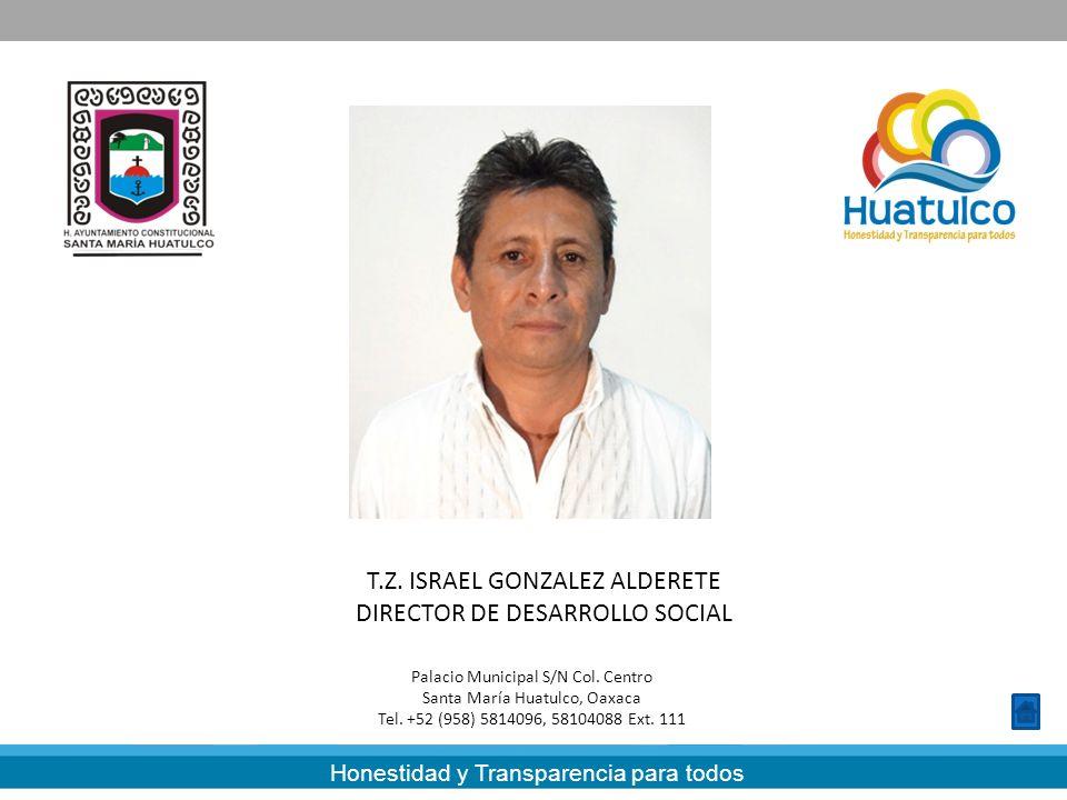 Honestidad y Transparencia para todos T.Z. ISRAEL GONZALEZ ALDERETE DIRECTOR DE DESARROLLO SOCIAL Palacio Municipal S/N Col. Centro Santa María Huatul
