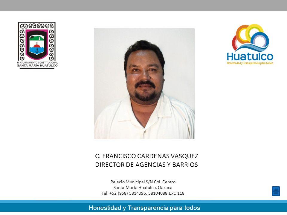 Honestidad y Transparencia para todos C. FRANCISCO CARDENAS VASQUEZ DIRECTOR DE AGENCIAS Y BARRIOS Palacio Municipal S/N Col. Centro Santa María Huatu