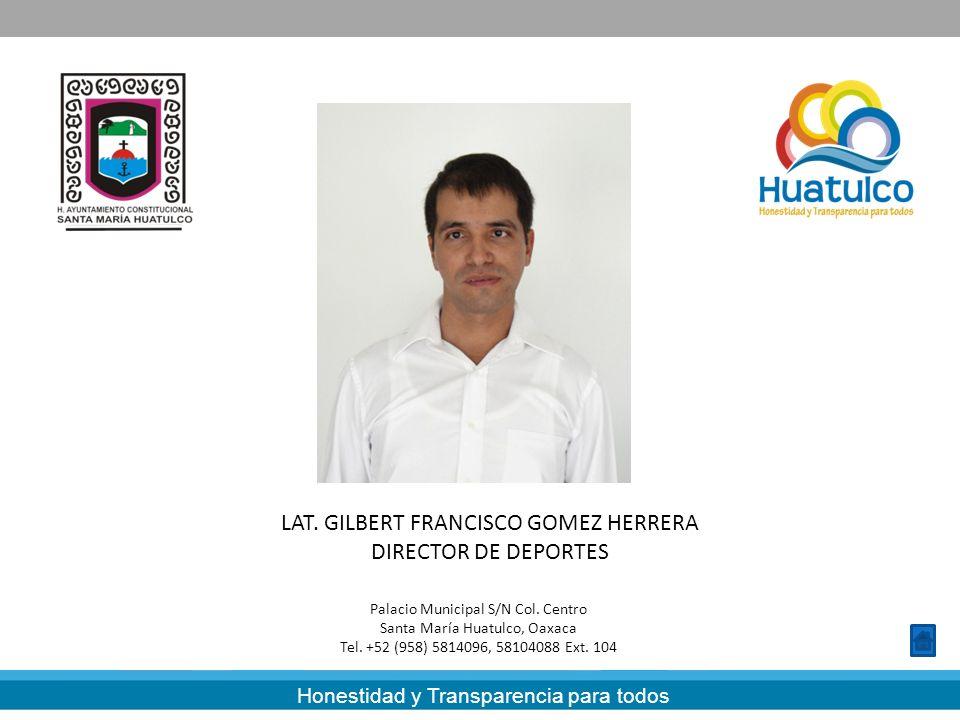 Honestidad y Transparencia para todos LAT. GILBERT FRANCISCO GOMEZ HERRERA DIRECTOR DE DEPORTES Palacio Municipal S/N Col. Centro Santa María Huatulco
