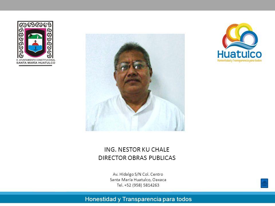 Honestidad y Transparencia para todos ING. NESTOR KU CHALE DIRECTOR OBRAS PUBLICAS Av. Hidalgo S/N Col. Centro Santa María Huatulco, Oaxaca Tel. +52 (