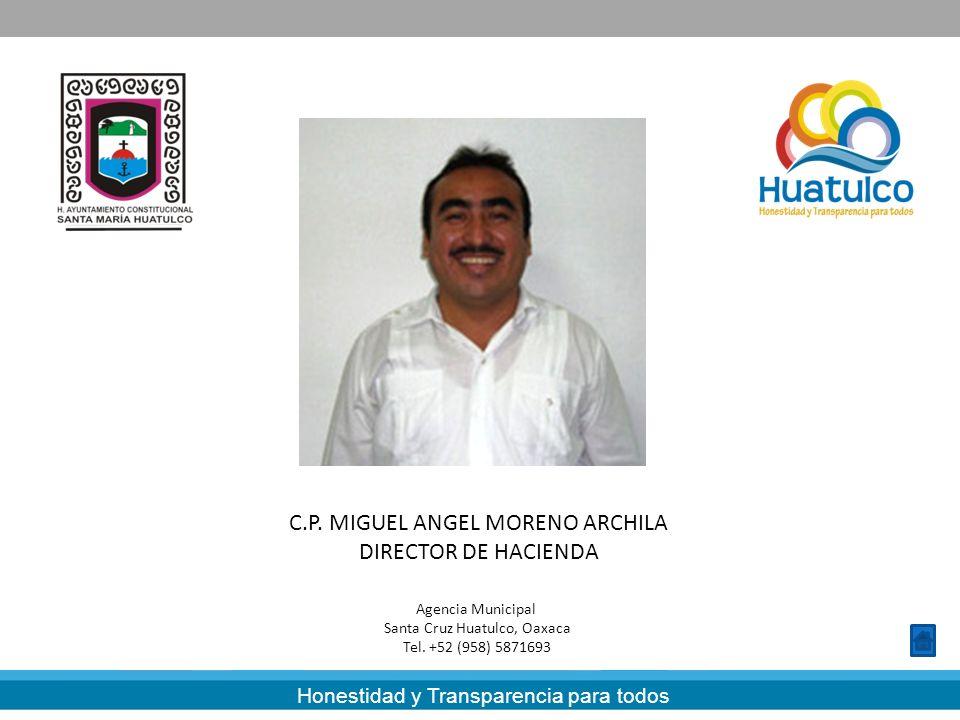 Honestidad y Transparencia para todos C.P. MIGUEL ANGEL MORENO ARCHILA DIRECTOR DE HACIENDA Agencia Municipal Santa Cruz Huatulco, Oaxaca Tel. +52 (95
