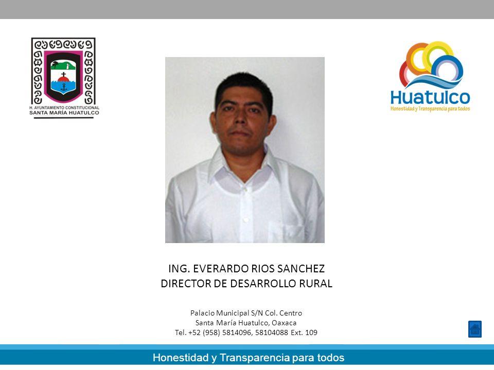 Honestidad y Transparencia para todos ING. EVERARDO RIOS SANCHEZ DIRECTOR DE DESARROLLO RURAL Palacio Municipal S/N Col. Centro Santa María Huatulco,
