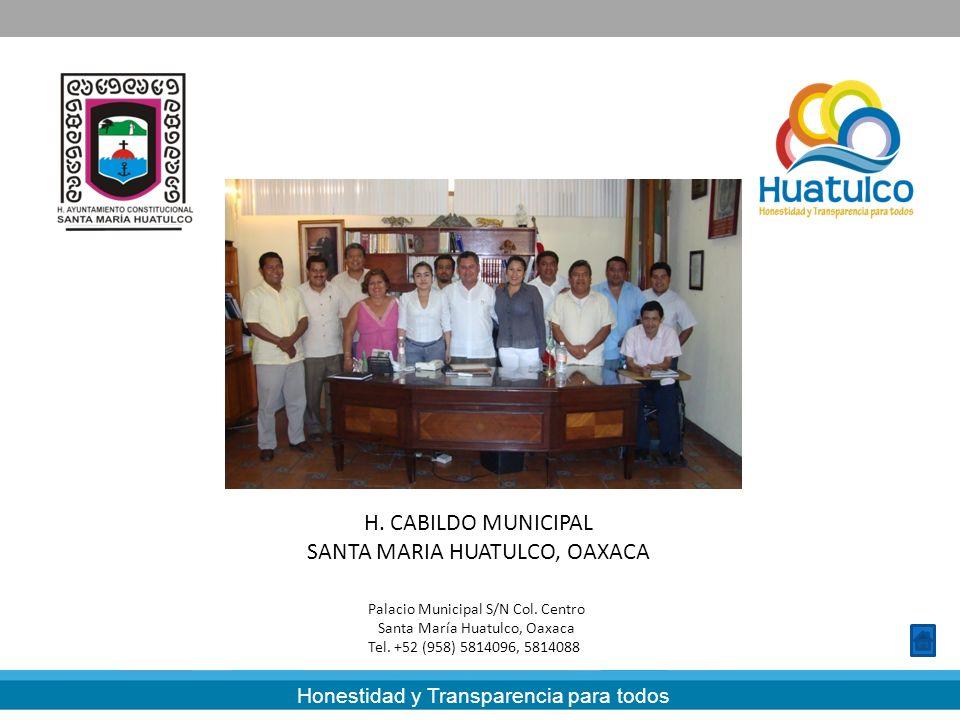 Honestidad y Transparencia para todos H. CABILDO MUNICIPAL SANTA MARIA HUATULCO, OAXACA Palacio Municipal S/N Col. Centro Santa María Huatulco, Oaxaca