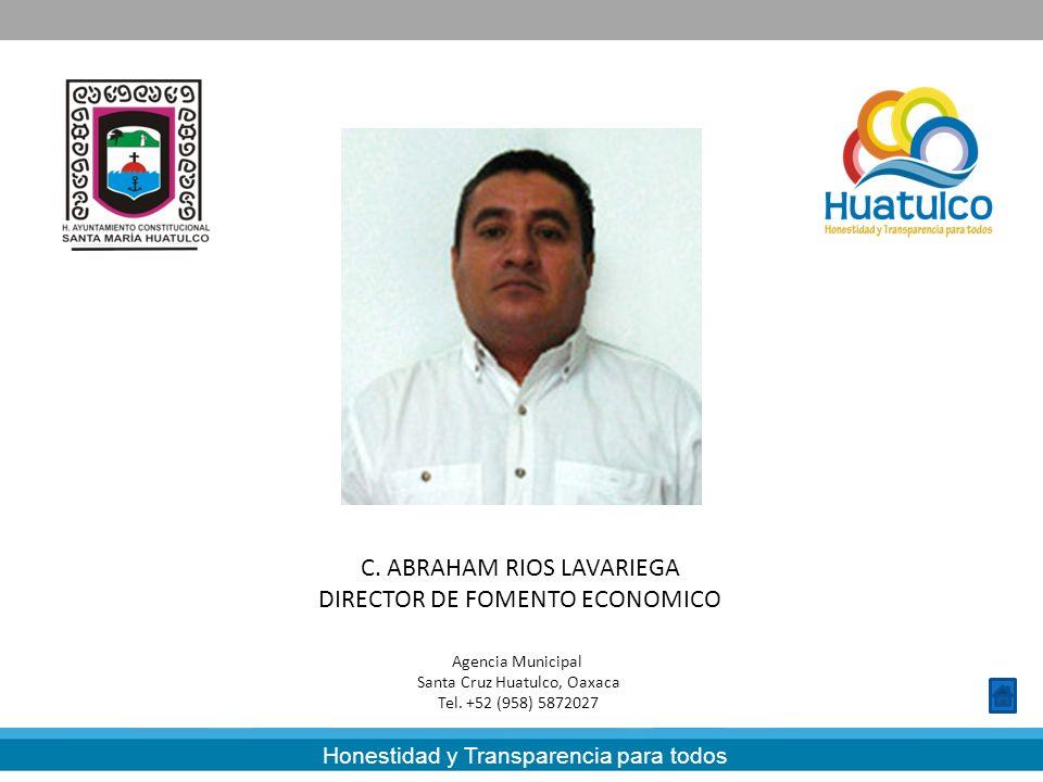 Honestidad y Transparencia para todos C. ABRAHAM RIOS LAVARIEGA DIRECTOR DE FOMENTO ECONOMICO Agencia Municipal Santa Cruz Huatulco, Oaxaca Tel. +52 (