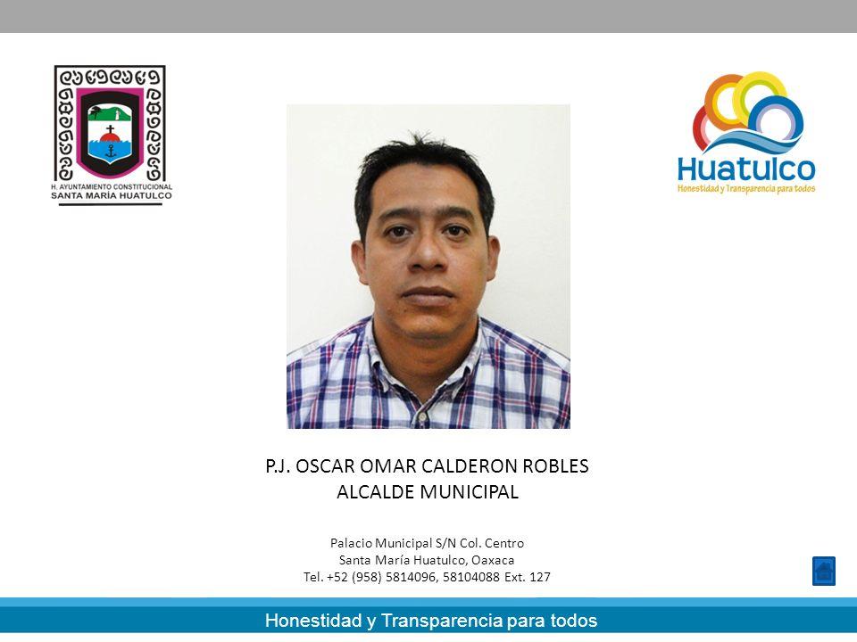 Honestidad y Transparencia para todos P.J. OSCAR OMAR CALDERON ROBLES ALCALDE MUNICIPAL Palacio Municipal S/N Col. Centro Santa María Huatulco, Oaxaca