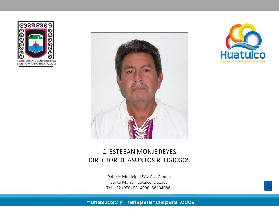 Honestidad y Transparencia para todos C. ESTEBAN MONJE REYES DIRECTOR DE ASUNTOS RELIGIOSOS Palacio Municipal S/N Col. Centro Santa María Huatulco, Oa