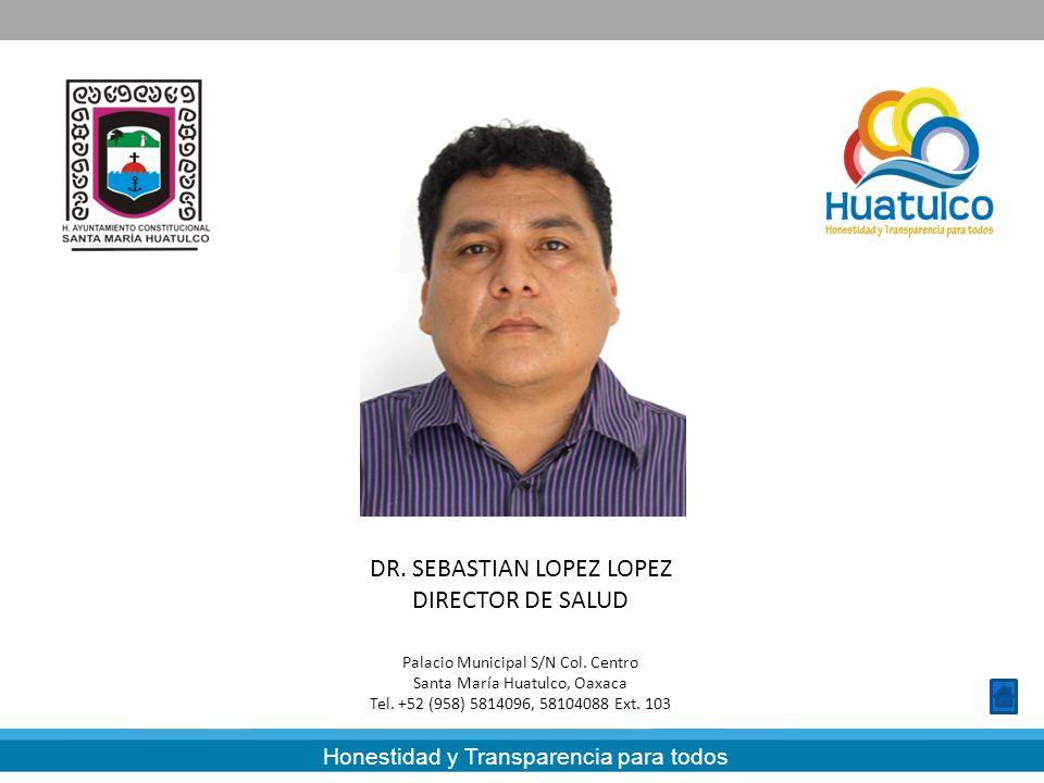 Honestidad y Transparencia para todos DR. SEBASTIAN LOPEZ LOPEZ DIRECTOR DE SALUD Palacio Municipal S/N Col. Centro Santa María Huatulco, Oaxaca Tel.