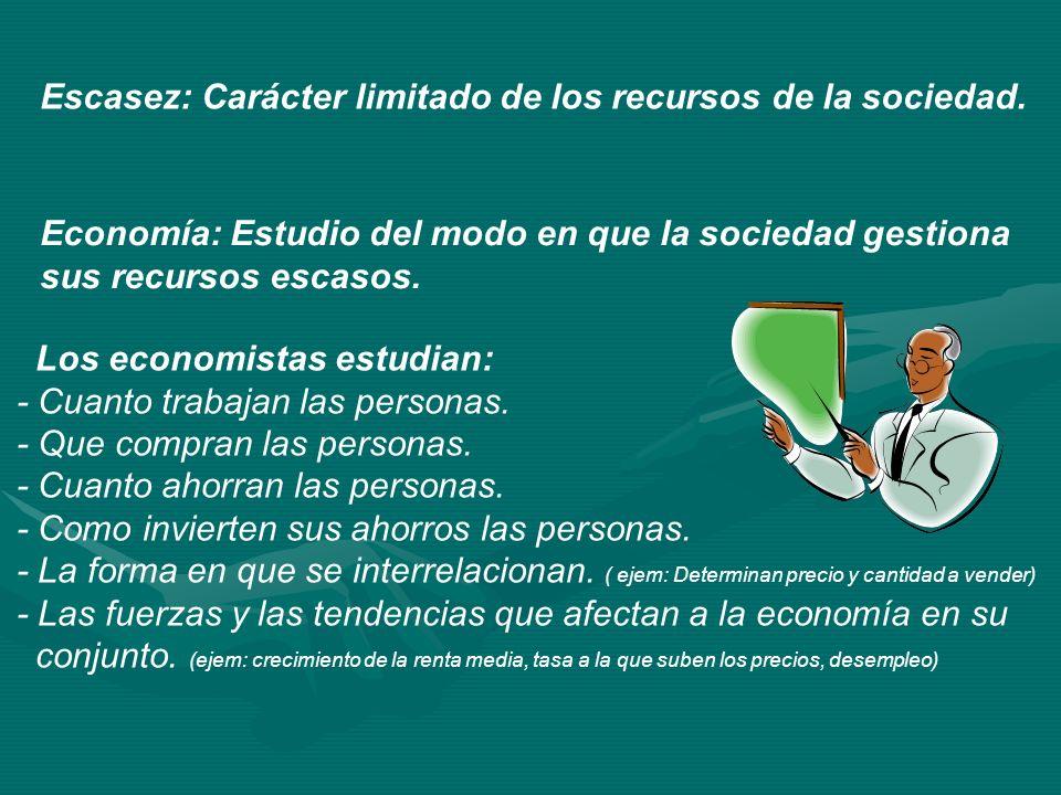 Escasez: Carácter limitado de los recursos de la sociedad. Economía: Estudio del modo en que la sociedad gestiona sus recursos escasos. Los economista