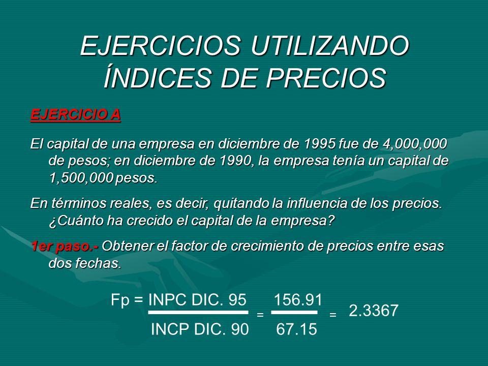 EJERCICIOS UTILIZANDO ÍNDICES DE PRECIOS EJERCICIO A El capital de una empresa en diciembre de 1995 fue de 4,000,000 de pesos; en diciembre de 1990, l