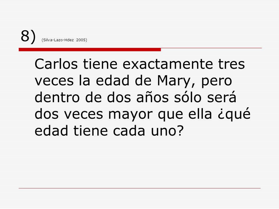 8) (Silva-Lazo-Hdez 2005) Carlos tiene exactamente tres veces la edad de Mary, pero dentro de dos años sólo será dos veces mayor que ella ¿qué edad ti