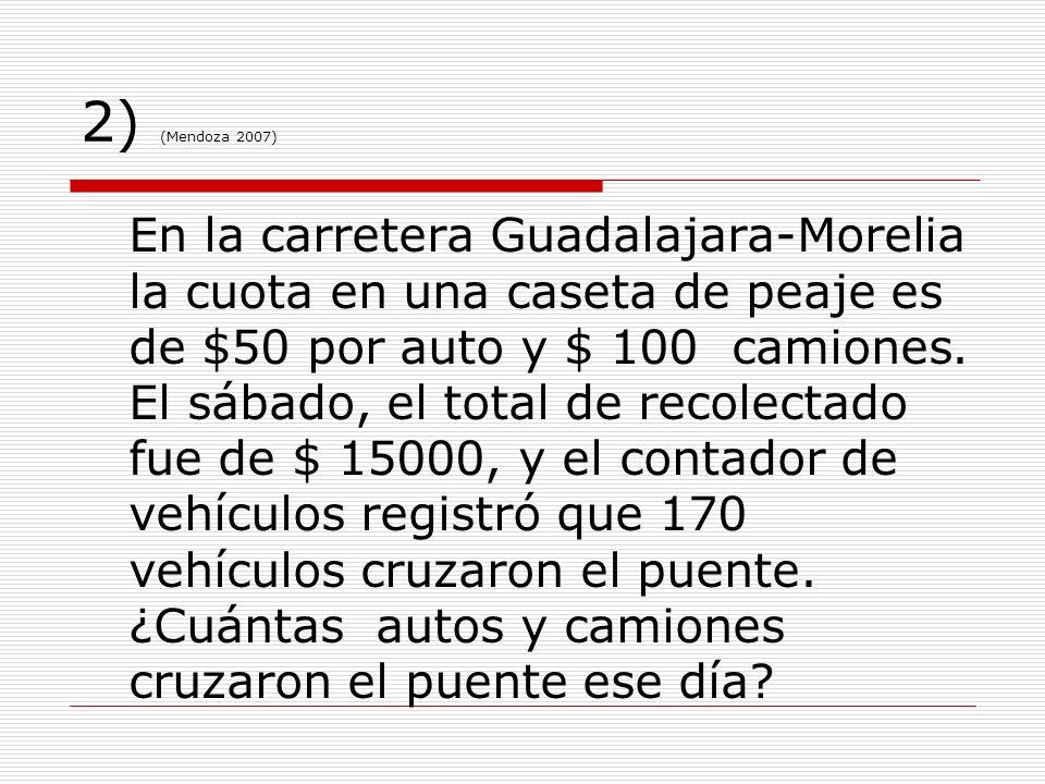 2) (Mendoza 2007) En la carretera Guadalajara-Morelia la cuota en una caseta de peaje es de $50 por auto y $ 100 camiones. El sábado, el total de reco