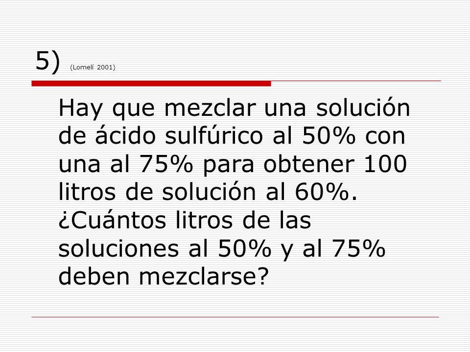 5) (Lomelí 2001) Hay que mezclar una solución de ácido sulfúrico al 50% con una al 75% para obtener 100 litros de solución al 60%. ¿Cuántos litros de