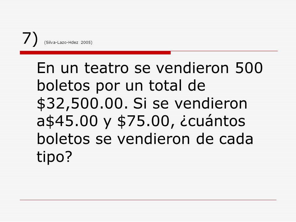 7) (Silva-Lazo-Hdez 2005) En un teatro se vendieron 500 boletos por un total de $32,500.00. Si se vendieron a$45.00 y $75.00, ¿cuántos boletos se vend