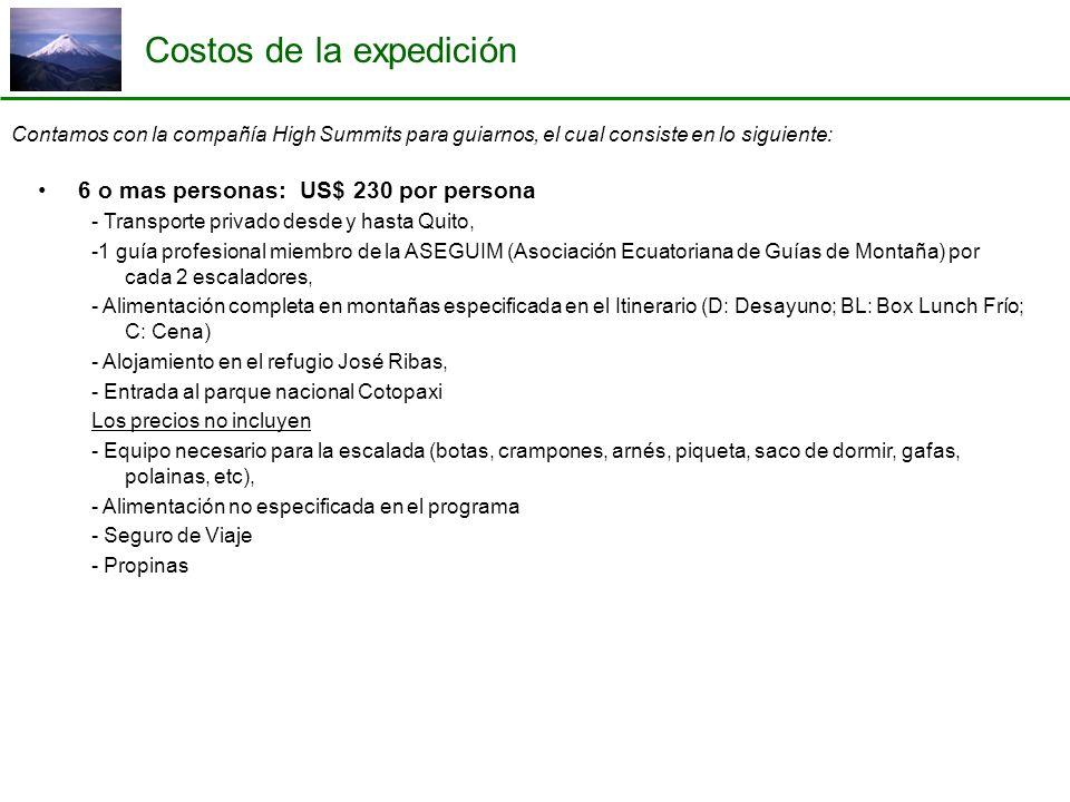 Costos de la expedición Contamos con la compañía High Summits para guiarnos, el cual consiste en lo siguiente: 6 o mas personas: US$ 230 por persona - Transporte privado desde y hasta Quito, -1 guía profesional miembro de la ASEGUIM (Asociación Ecuatoriana de Guías de Montaña) por cada 2 escaladores, - Alimentación completa en montañas especificada en el Itinerario (D: Desayuno; BL: Box Lunch Frío; C: Cena) - Alojamiento en el refugio José Ribas, - Entrada al parque nacional Cotopaxi Los precios no incluyen - Equipo necesario para la escalada (botas, crampones, arnés, piqueta, saco de dormir, gafas, polainas, etc), - Alimentación no especificada en el programa - Seguro de Viaje - Propinas