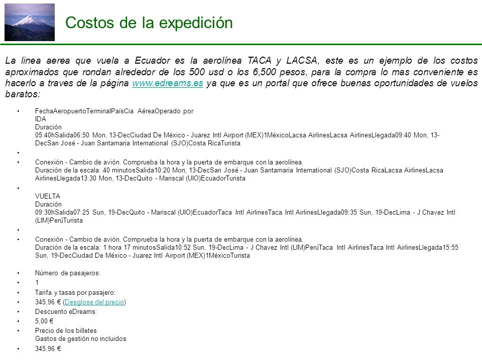 Costos de la expedición La linea aerea que vuela a Ecuador es la aerolínea TACA y LACSA, este es un ejemplo de los costos aproximados que rondan alrededor de los 500 usd o los 6,500 pesos, para la compra lo mas conveniente es hacerlo a traves de la página www.edreams.es ya que es un portal que ofrece buenas oportunidades de vuelos baratos:www.edreams.es FechaAeropuertoTerminalPaísCia AéreaOperado por IDA Duración 05:40hSalida06:50 Mon, 13-DecCiudad De México - Juarez Intl Airport (MEX)1MéxicoLacsa AirlinesLacsa AirlinesLlegada09:40 Mon, 13- DecSan José - Juan Santamaria International (SJO)Costa RicaTurista Conexión - Cambio de avión.