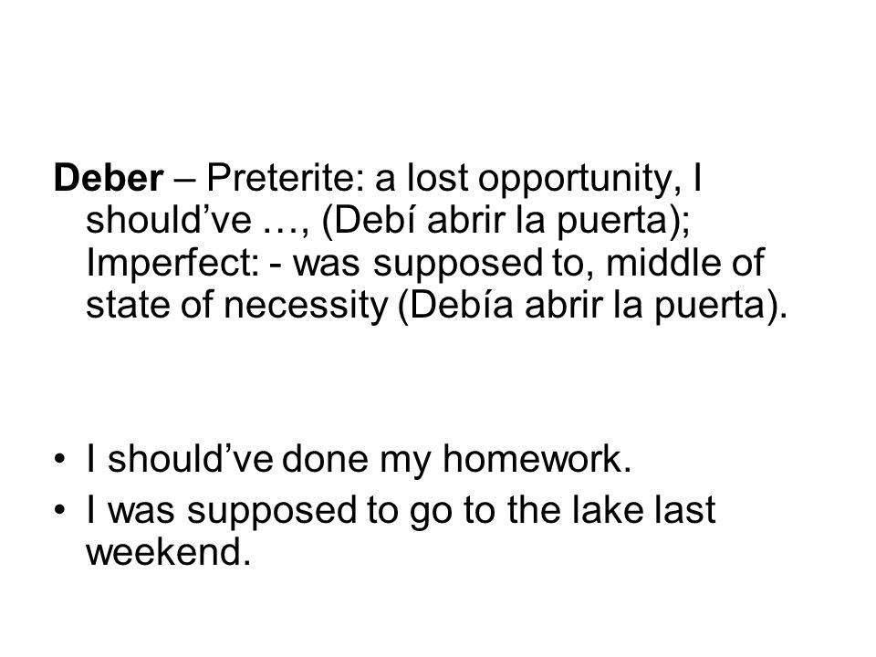Deber – Preterite: a lost opportunity, I shouldve …, (Debí abrir la puerta); Imperfect: - was supposed to, middle of state of necessity (Debía abrir l