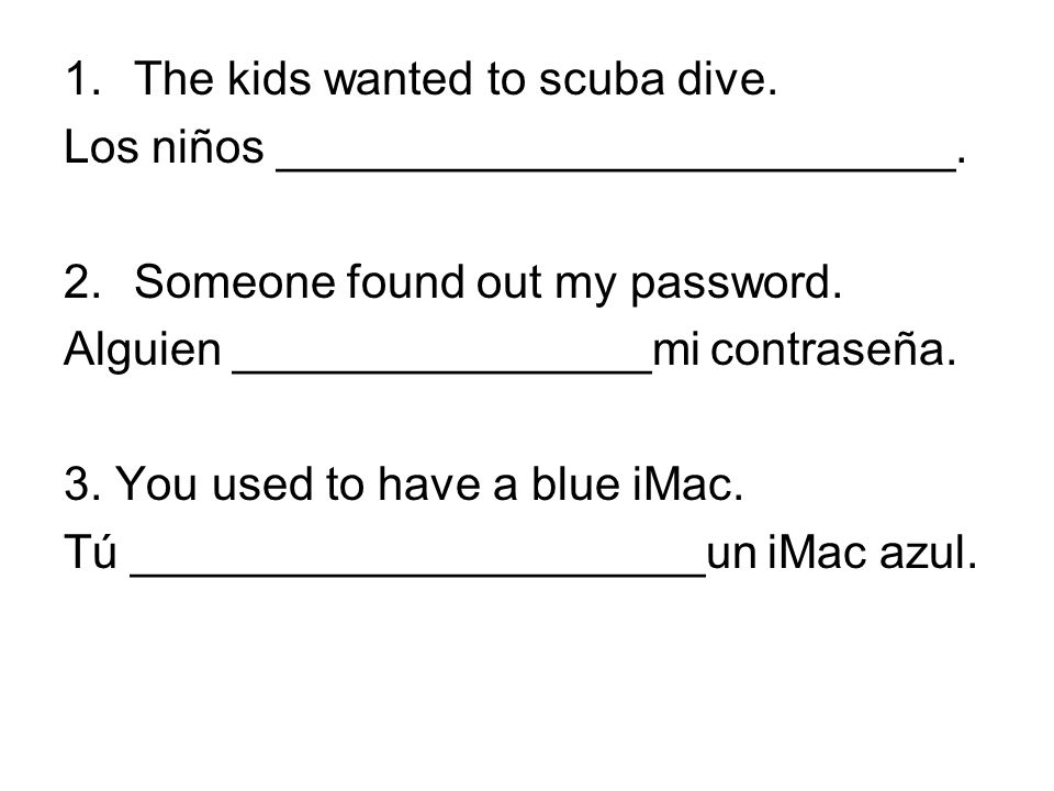 1.The kids wanted to scuba dive. Los niños __________________________. 2.Someone found out my password. Alguien ________________mi contraseña. 3. You