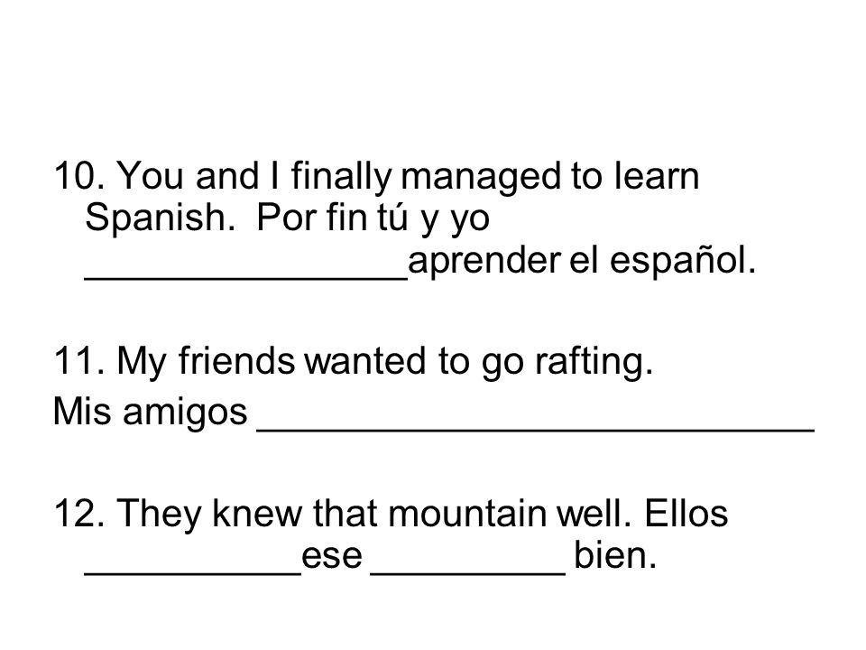 10. You and I finally managed to learn Spanish. Por fin tú y yo _______________aprender el español. 11. My friends wanted to go rafting. Mis amigos __
