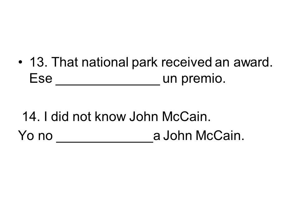13. That national park received an award. Ese ______________ un premio. 14. I did not know John McCain. Yo no _____________a John McCain.