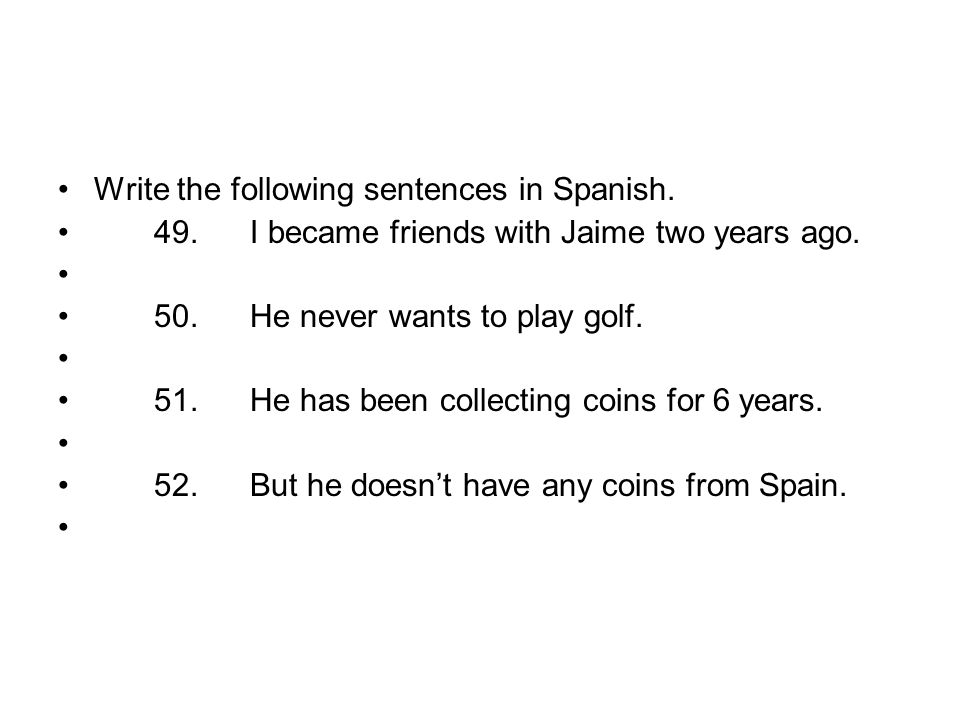 Write the following sentences in Spanish. 49.I became friends with Jaime two years ago. 50.He never wants to play golf. 51.He has been collecting coin