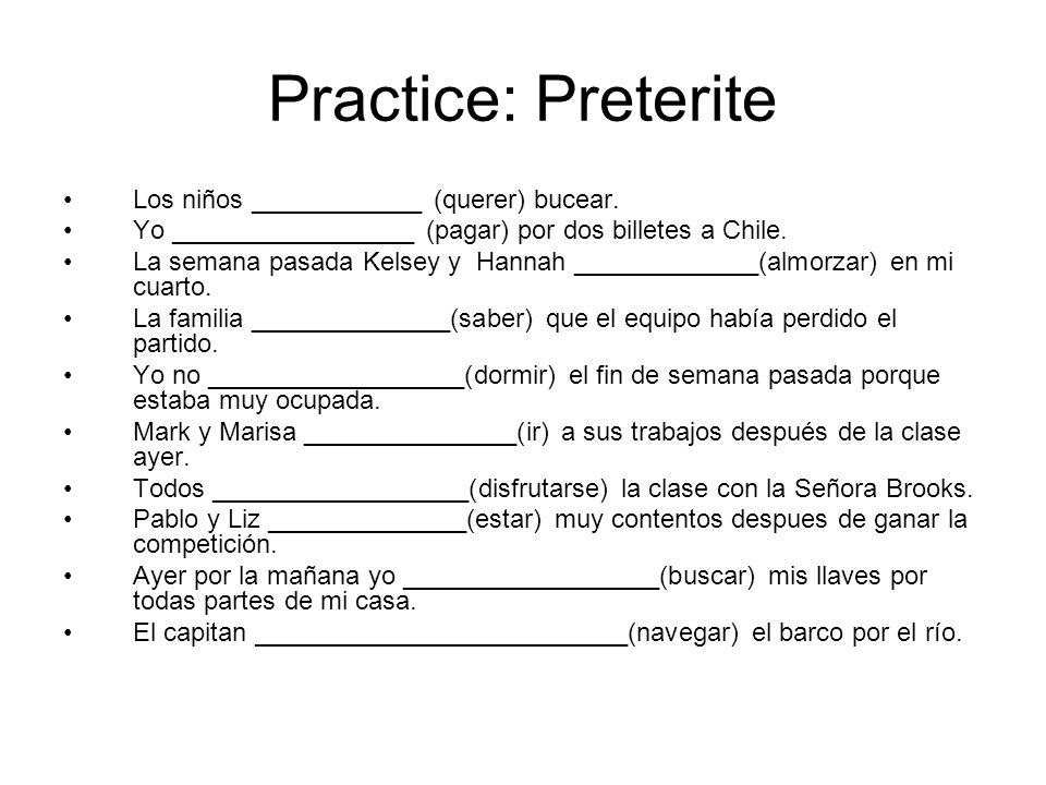 Practice: Preterite Los niños ____________ (querer) bucear. Yo _________________ (pagar) por dos billetes a Chile. La semana pasada Kelsey y Hannah __