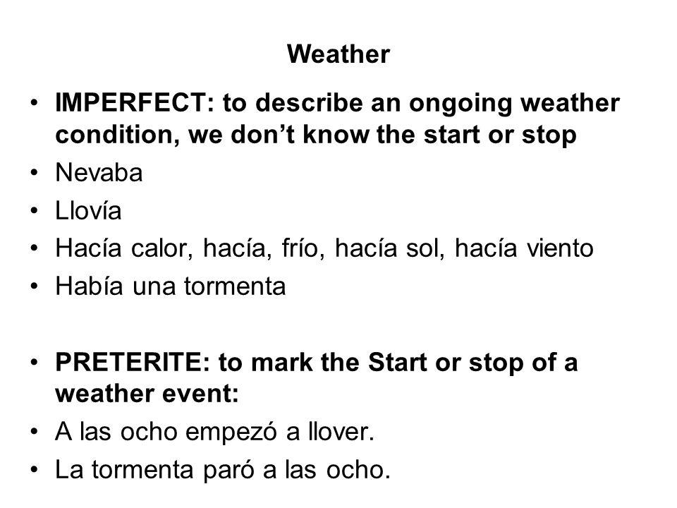 IMPERFECT: to describe an ongoing weather condition, we dont know the start or stop Nevaba Llovía Hacía calor, hacía, frío, hacía sol, hacía viento Ha