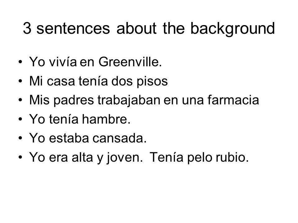 3 sentences about the background Yo vivía en Greenville. Mi casa tenía dos pisos Mis padres trabajaban en una farmacia Yo tenía hambre. Yo estaba cans