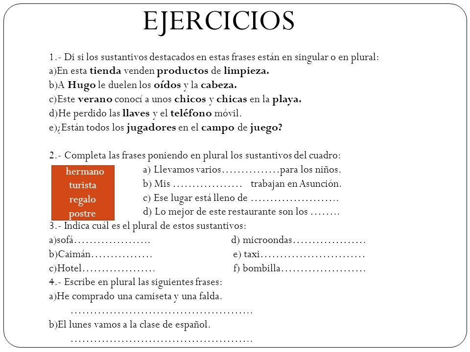 EJERCICIOS 1.- Di si los sustantivos destacados en estas frases están en singular o en plural: a)En esta tienda venden productos de limpieza. b)A Hugo