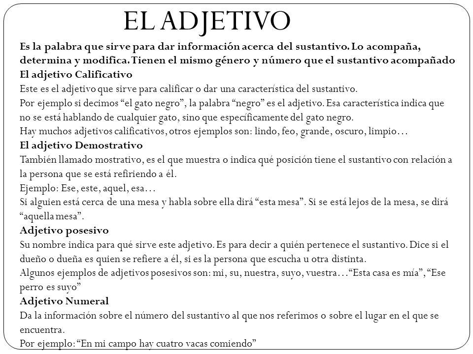 EL ADJETIVO Es la palabra que sirve para dar información acerca del sustantivo. Lo acompaña, determina y modifica. Tienen el mismo género y número que