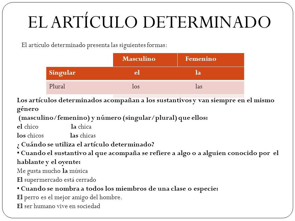 EL ARTÍCULO DETERMINADO Masculino Femenino Singular el la Plural los las El artículo determinado presenta las siguientes formas: Los artículos determi