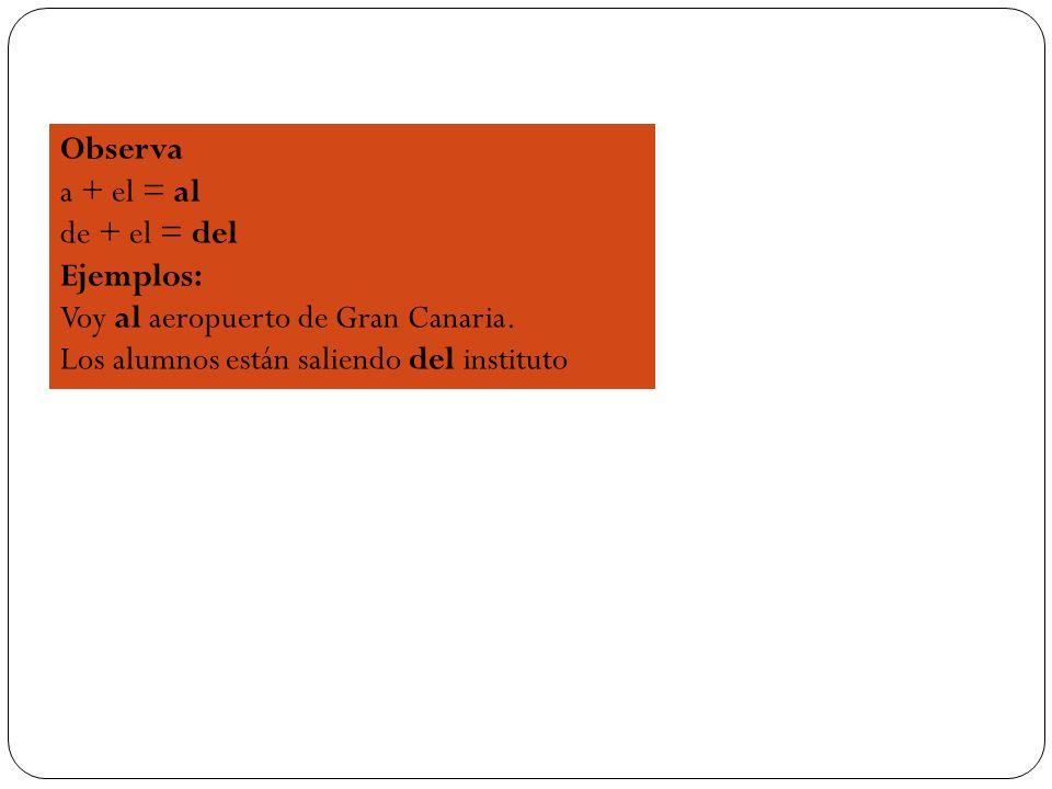 Observa a + el = al de + el = del Ejemplos: Voy al aeropuerto de Gran Canaria. Los alumnos están saliendo del instituto