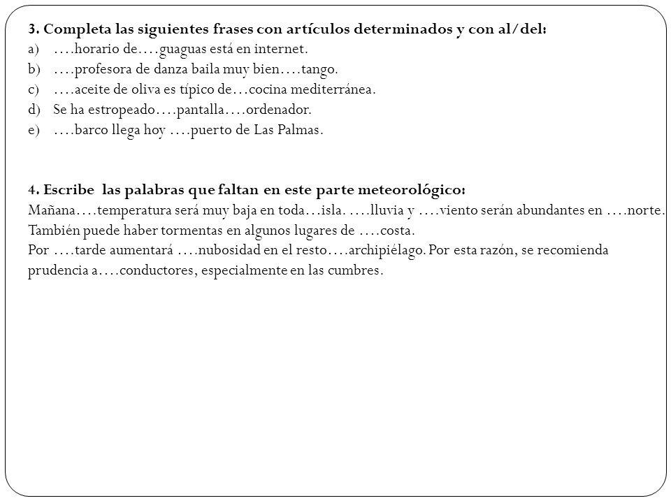 3. Completa las siguientes frases con artículos determinados y con al/del: a)….horario de.…guaguas está en internet. b)….profesora de danza baila muy