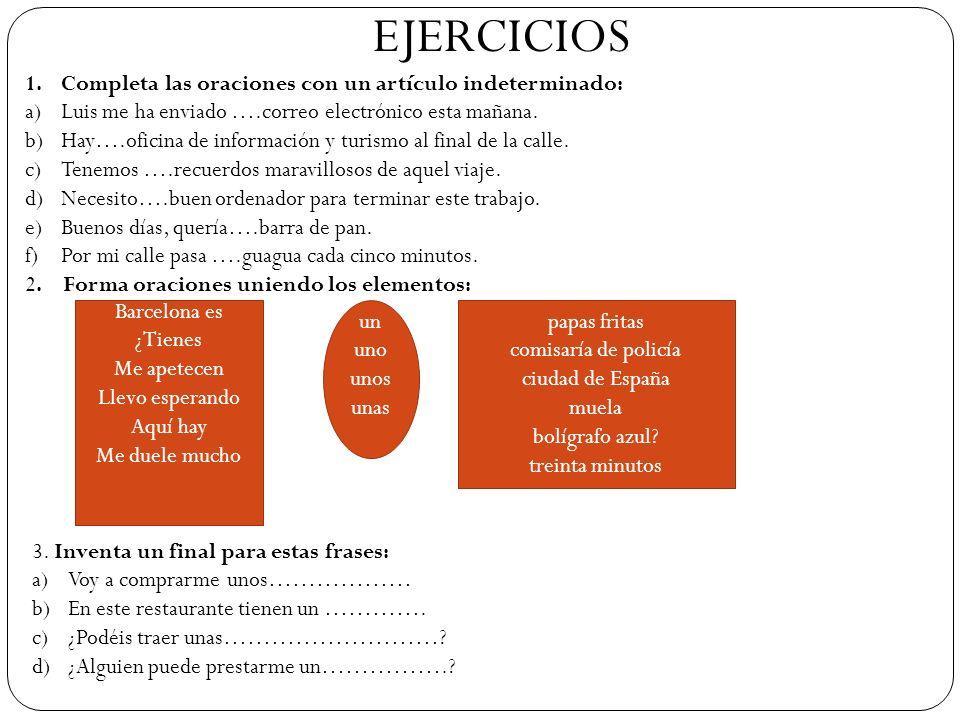 EJERCICIOS 1.Completa las oraciones con un artículo indeterminado: a)Luis me ha enviado ….correo electrónico esta mañana. b)Hay….oficina de informació