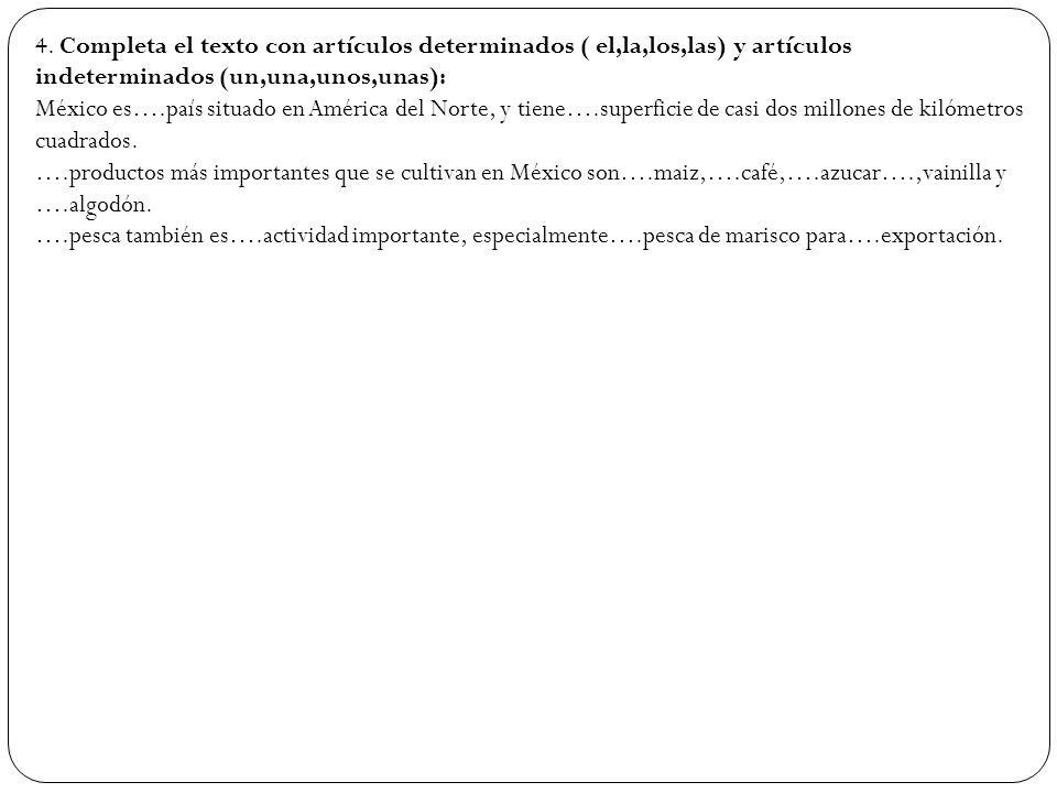 4. Completa el texto con artículos determinados ( el,la,los,las) y artículos indeterminados (un,una,unos,unas): México es….país situado en América del