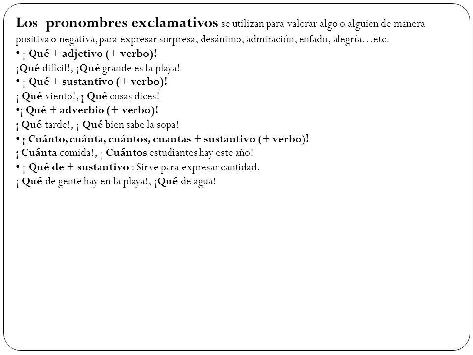 Los pronombres exclamativos se utilizan para valorar algo o alguien de manera positiva o negativa, para expresar sorpresa, desánimo, admiración, enfad