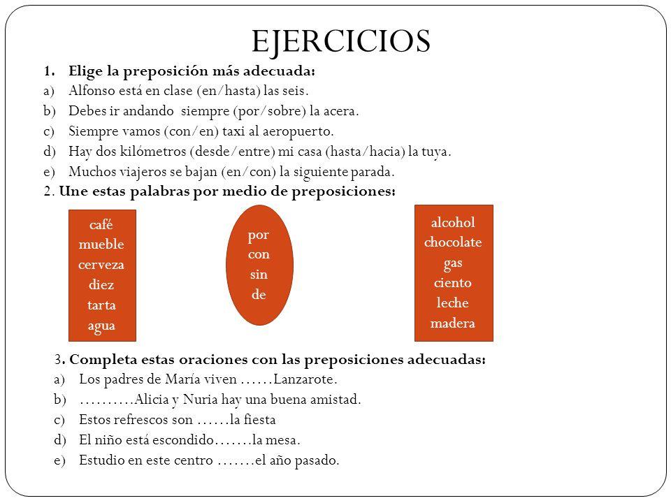 EJERCICIOS 1.Elige la preposición más adecuada: a)Alfonso está en clase (en/hasta) las seis. b)Debes ir andando siempre (por/sobre) la acera. c)Siempr