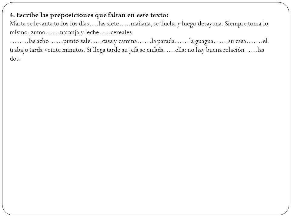 4. Escribe las preposiciones que faltan en este texto: Marta se levanta todos los días….las siete…..mañana, se ducha y luego desayuna. Siempre toma lo
