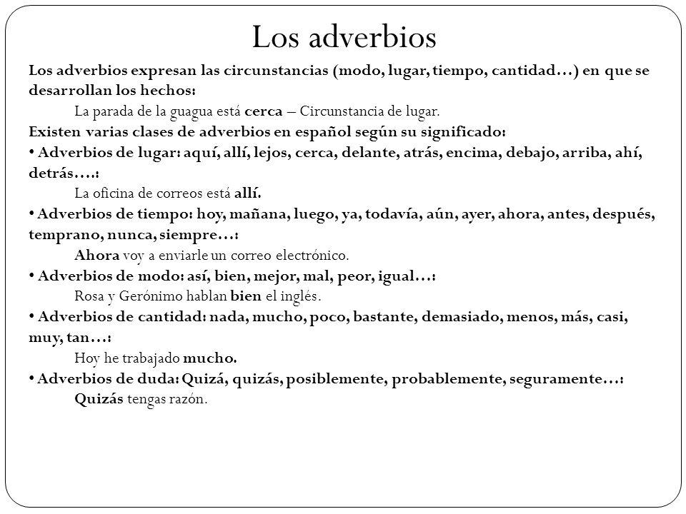 Los adverbios Los adverbios expresan las circunstancias (modo, lugar, tiempo, cantidad…) en que se desarrollan los hechos: La parada de la guagua está